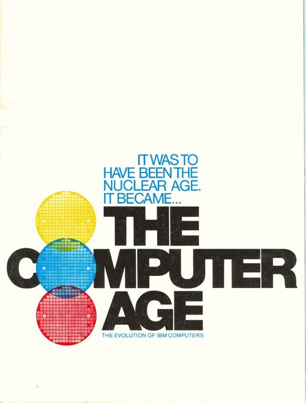 It  was to have been the Nuclear Age. It became... The Computer Age. The   Evolution of IBM Computers
