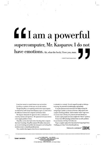 IBM advertisement:I am a powerful supercomputer, Mr. Kasparov. I do not have emotions. Ah what the heck, I love you man.""